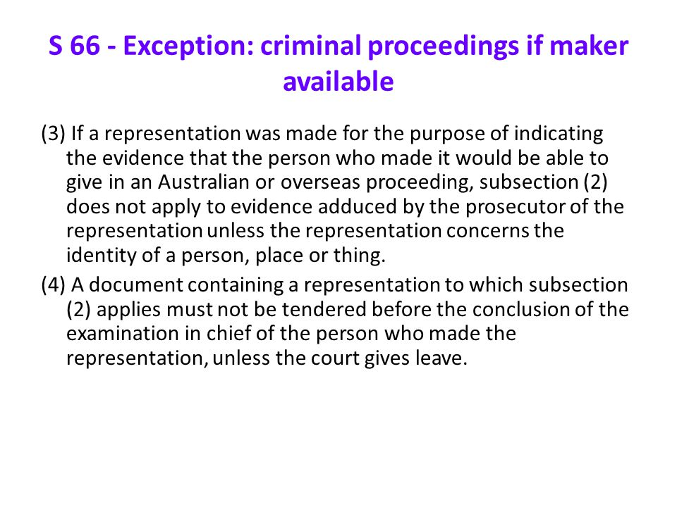 S 66 - Exception: criminal proceedings if maker available (3) If a representation was made for the purpose of indicating the evidence that the person who made it would be able to give in an Australian or overseas proceeding, subsection (2) does not apply to evidence adduced by the prosecutor of the representation unless the representation concerns the identity of a person, place or thing.