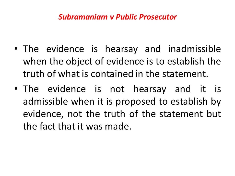 Subramaniam v Public Prosecutor The evidence is hearsay and inadmissible when the object of evidence is to establish the truth of what is contained in the statement.