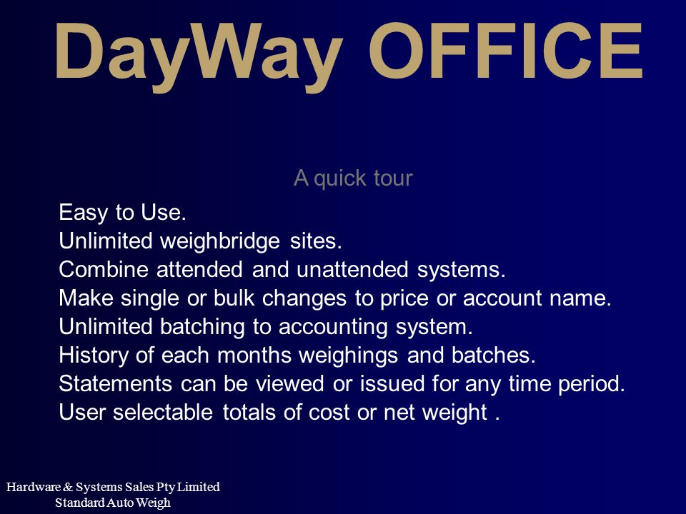 DayWay OFFICE A quick tour Combine attended and unattended systems. Hardware & Systems Sales Pty Limited Standard Auto Weigh Unlimited batching to acc