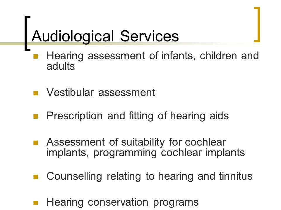 Audiological Services Hearing assessment of infants, children and adults Vestibular assessment Prescription and fitting of hearing aids Assessment of suitability for cochlear implants, programming cochlear implants Counselling relating to hearing and tinnitus Hearing conservation programs Community hearing awareness education programs