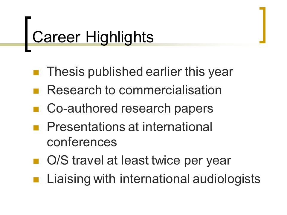 Career Highlights Thesis published earlier this year Research to commercialisation Co-authored research papers Presentations at international conferences O/S travel at least twice per year Liaising with international audiologists