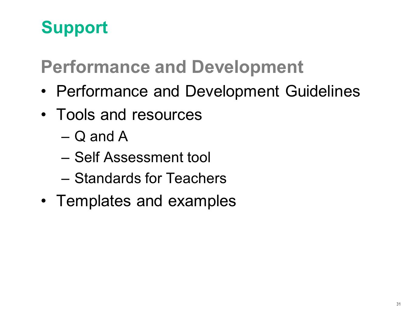 31 Support Performance and Development Performance and Development Guidelines Tools and resources –Q and A –Self Assessment tool –Standards for Teachers Templates and examples