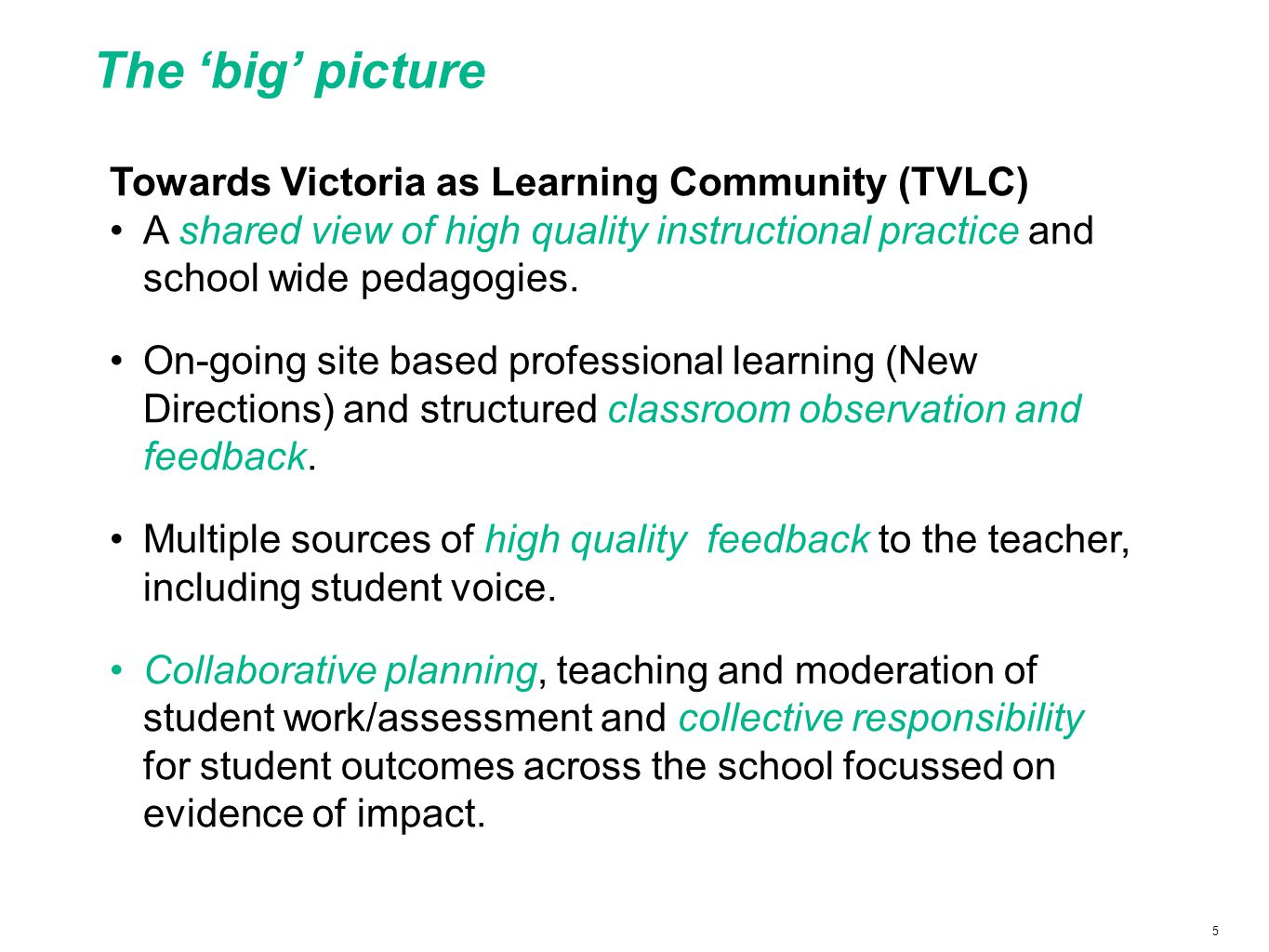 5 The 'big' picture Towards Victoria as Learning Community (TVLC) A shared view of high quality instructional practice and school wide pedagogies.