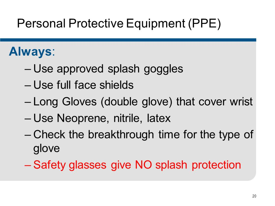 20 Personal Protective Equipment (PPE) Always: –Use approved splash goggles –Use full face shields –Long Gloves (double glove) that cover wrist –Use N