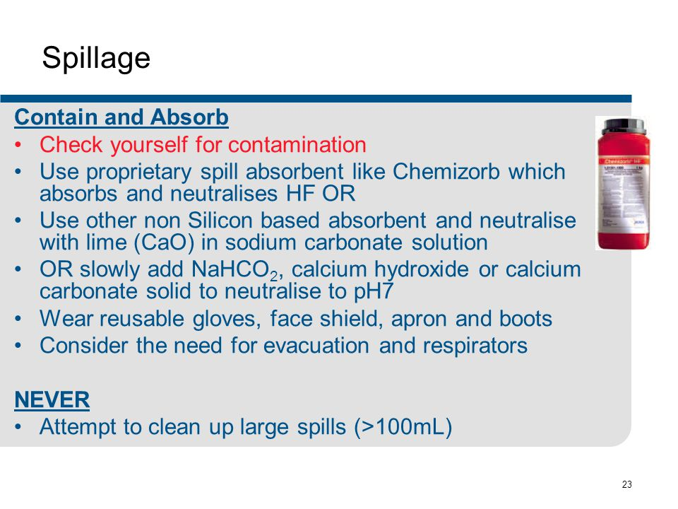 23 Spillage Contain and Absorb Check yourself for contamination Use proprietary spill absorbent like Chemizorb which absorbs and neutralises HF OR Use other non Silicon based absorbent and neutralise with lime (CaO) in sodium carbonate solution OR slowly add NaHCO 2, calcium hydroxide or calcium carbonate solid to neutralise to pH7 Wear reusable gloves, face shield, apron and boots Consider the need for evacuation and respirators NEVER Attempt to clean up large spills (>100mL)