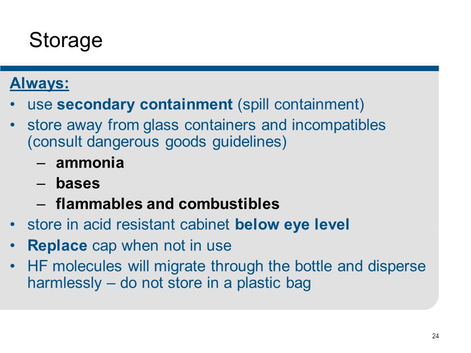 24 Storage Always: use secondary containment (spill containment) store away from glass containers and incompatibles (consult dangerous goods guidelines) – ammonia – bases – flammables and combustibles store in acid resistant cabinet below eye level Replace cap when not in use HF molecules will migrate through the bottle and disperse harmlessly – do not store in a plastic bag