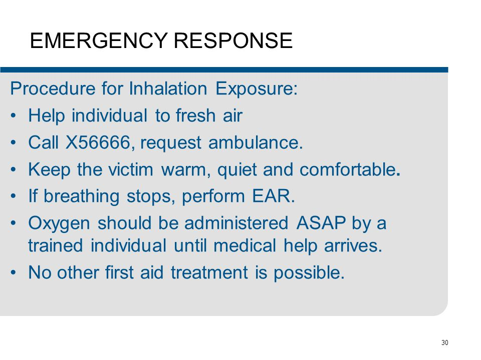 30 EMERGENCY RESPONSE Procedure for Inhalation Exposure: Help individual to fresh air Call X56666, request ambulance. Keep the victim warm, quiet and