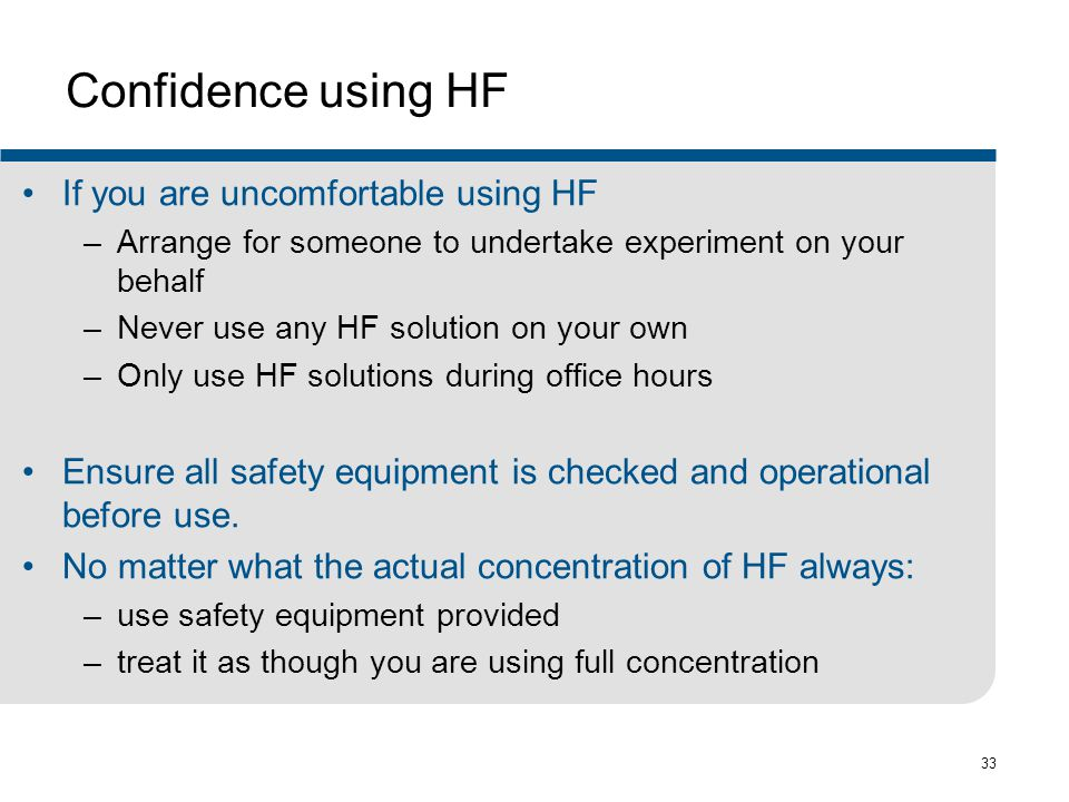 33 Confidence using HF If you are uncomfortable using HF –Arrange for someone to undertake experiment on your behalf –Never use any HF solution on your own –Only use HF solutions during office hours Ensure all safety equipment is checked and operational before use.