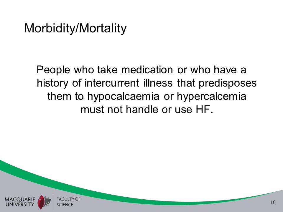 10 Morbidity/Mortality People who take medication or who have a history of intercurrent illness that predisposes them to hypocalcaemia or hypercalcemi