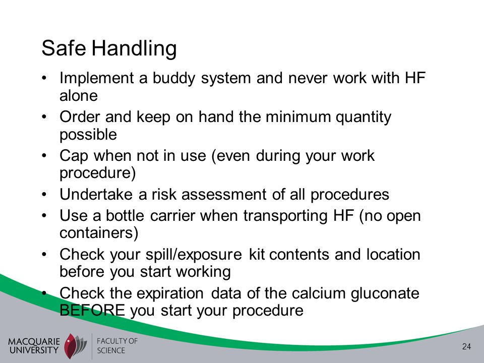 24 Safe Handling Implement a buddy system and never work with HF alone Order and keep on hand the minimum quantity possible Cap when not in use (even