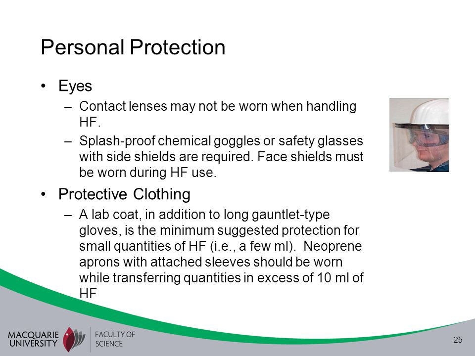 25 Personal Protection Eyes –Contact lenses may not be worn when handling HF. –Splash-proof chemical goggles or safety glasses with side shields are r