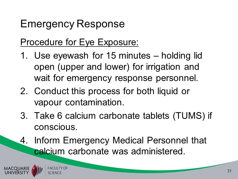 31 Emergency Response Procedure for Eye Exposure: 1.Use eyewash for 15 minutes – holding lid open (upper and lower) for irrigation and wait for emerge