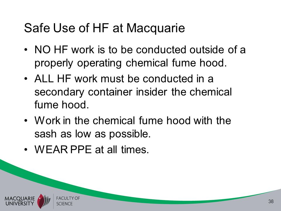 38 Safe Use of HF at Macquarie NO HF work is to be conducted outside of a properly operating chemical fume hood. ALL HF work must be conducted in a se