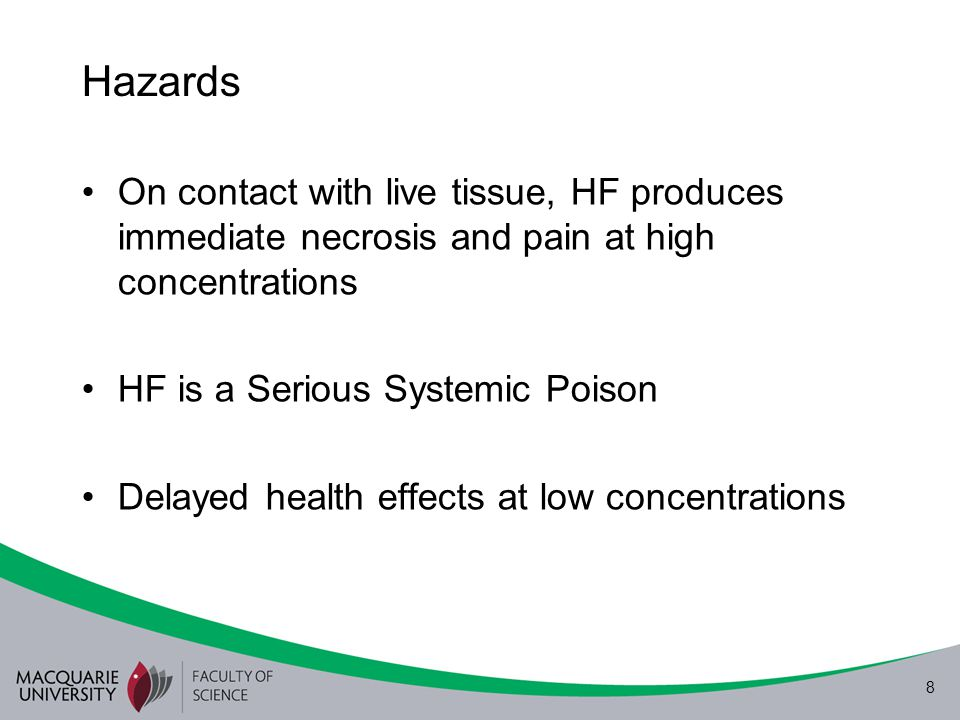 8 Hazards On contact with live tissue, HF produces immediate necrosis and pain at high concentrations HF is a Serious Systemic Poison Delayed health e