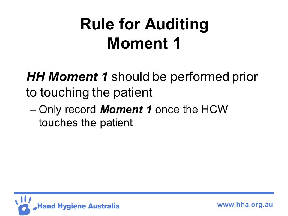 www.hha.org.au Rule for Auditing Moment 1 HH Moment 1 should be performed prior to touching the patient –Only record Moment 1 once the HCW touches the
