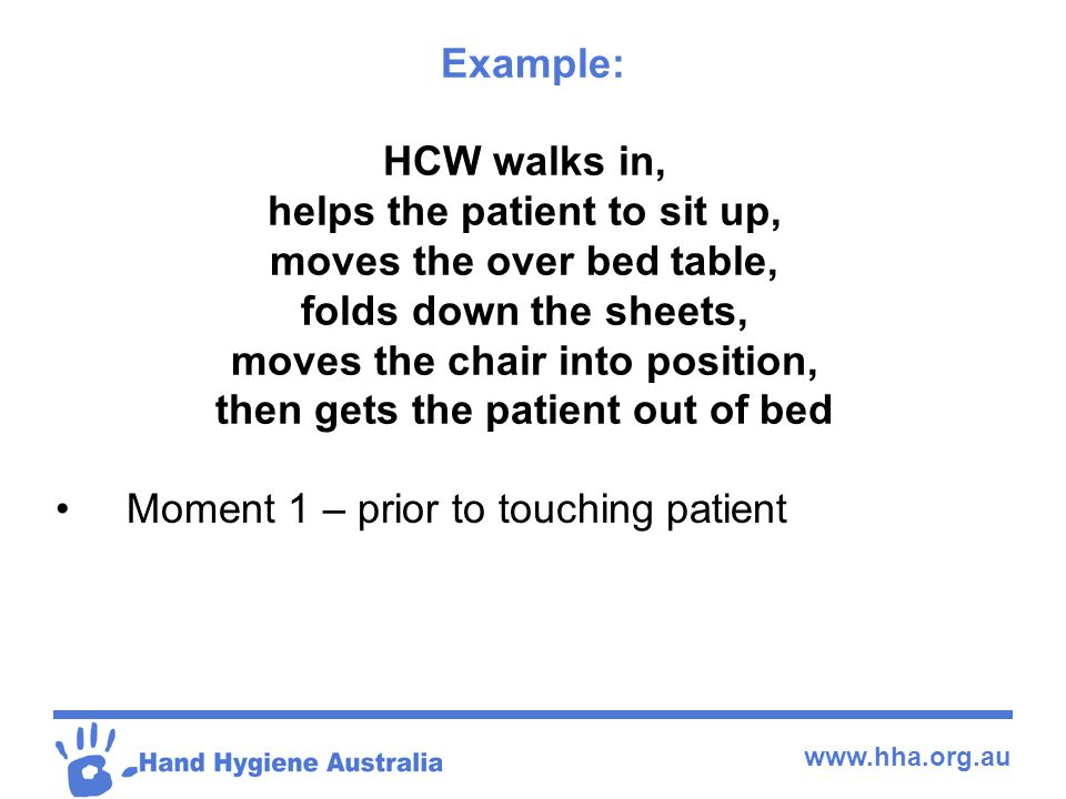www.hha.org.au HCW walks in, helps the patient to sit up, moves the over bed table, folds down the sheets, moves the chair into position, then gets th