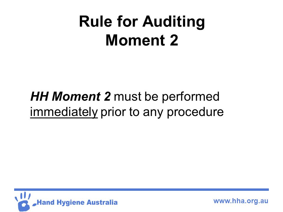 www.hha.org.au Rule for Auditing Moment 2 HH Moment 2 must be performed immediately prior to any procedure
