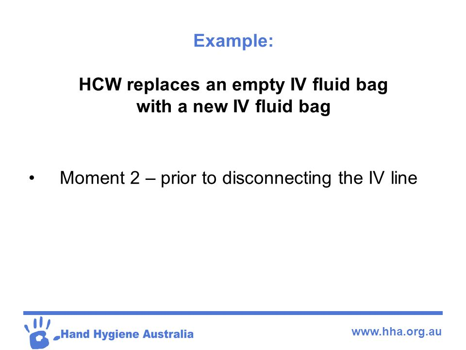 www.hha.org.au Example: HCW replaces an empty IV fluid bag with a new IV fluid bag Moment 2 – prior to disconnecting the IV line