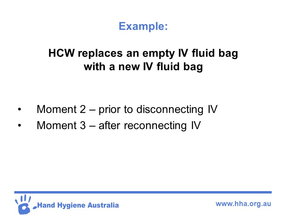 www.hha.org.au Example: HCW replaces an empty IV fluid bag with a new IV fluid bag Moment 2 – prior to disconnecting IV Moment 3 – after reconnecting