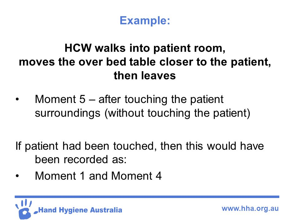 www.hha.org.au Example: HCW walks into patient room, moves the over bed table closer to the patient, then leaves Moment 5 – after touching the patient