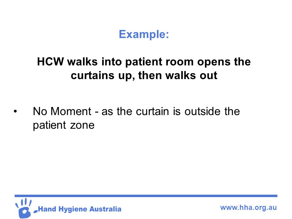 www.hha.org.au Example: HCW walks into patient room opens the curtains up, then walks out No Moment - as the curtain is outside the patient zone