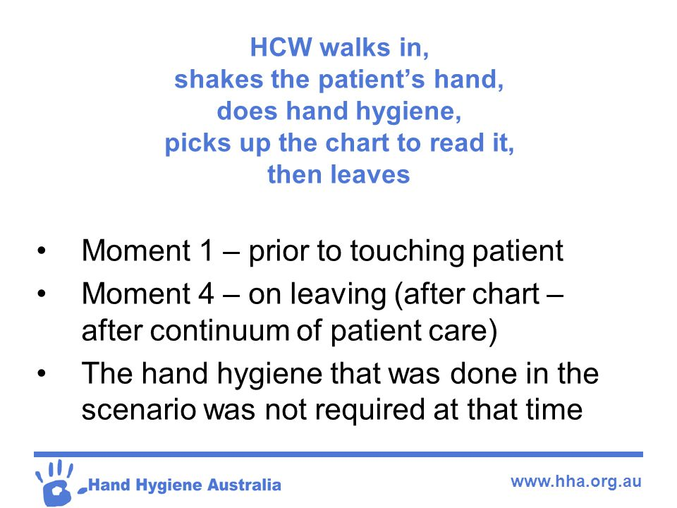 www.hha.org.au HCW walks in, shakes the patient's hand, does hand hygiene, picks up the chart to read it, then leaves Moment 1 – prior to touching pat