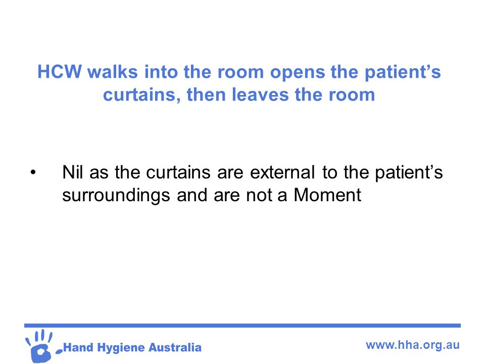 www.hha.org.au HCW walks into the room opens the patient's curtains, then leaves the room Nil as the curtains are external to the patient's surroundin