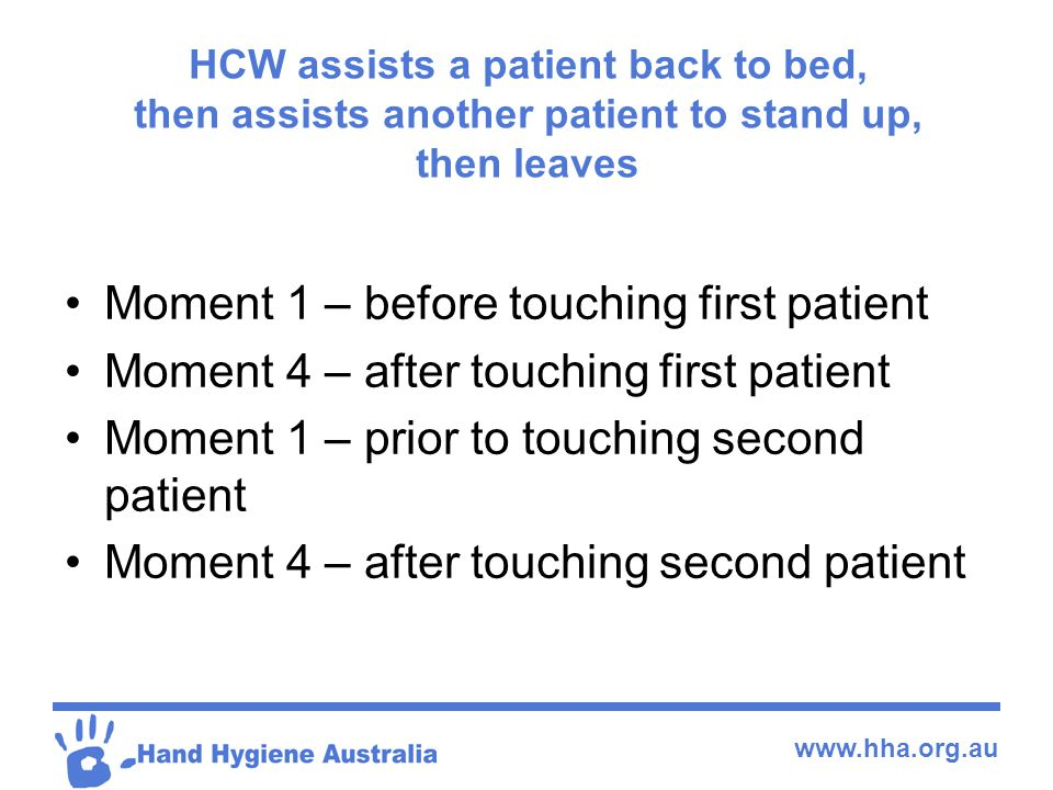 www.hha.org.au HCW assists a patient back to bed, then assists another patient to stand up, then leaves Moment 1 – before touching first patient Momen