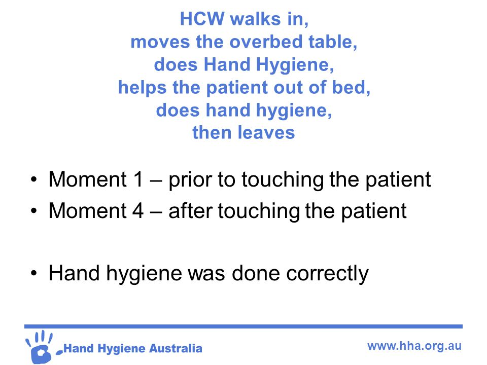 www.hha.org.au HCW walks in, moves the overbed table, does Hand Hygiene, helps the patient out of bed, does hand hygiene, then leaves Moment 1 – prior