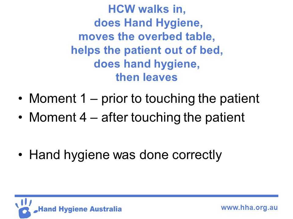 www.hha.org.au HCW walks in, does Hand Hygiene, moves the overbed table, helps the patient out of bed, does hand hygiene, then leaves Moment 1 – prior