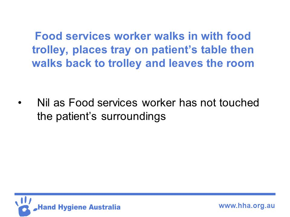 www.hha.org.au Food services worker walks in with food trolley, places tray on patient's table then walks back to trolley and leaves the room Nil as F