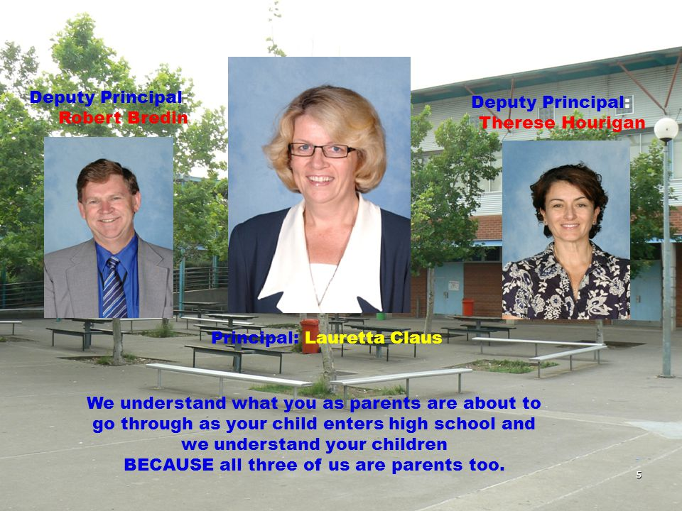 5 Principal: Lauretta Claus Deputy Principal: Robert Bredin Deputy Principal: Therese Hourigan We understand what you as parents are about to go through as your child enters high school and we understand your children BECAUSE all three of us are parents too.