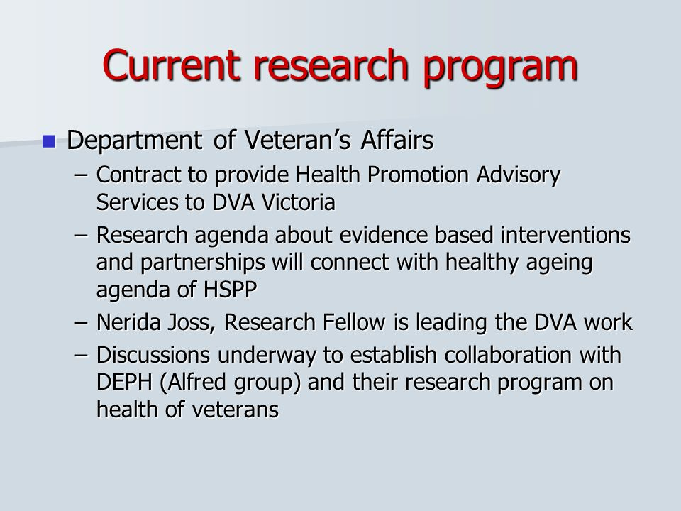 Current research program Department of Veteran's Affairs Department of Veteran's Affairs –Contract to provide Health Promotion Advisory Services to DV