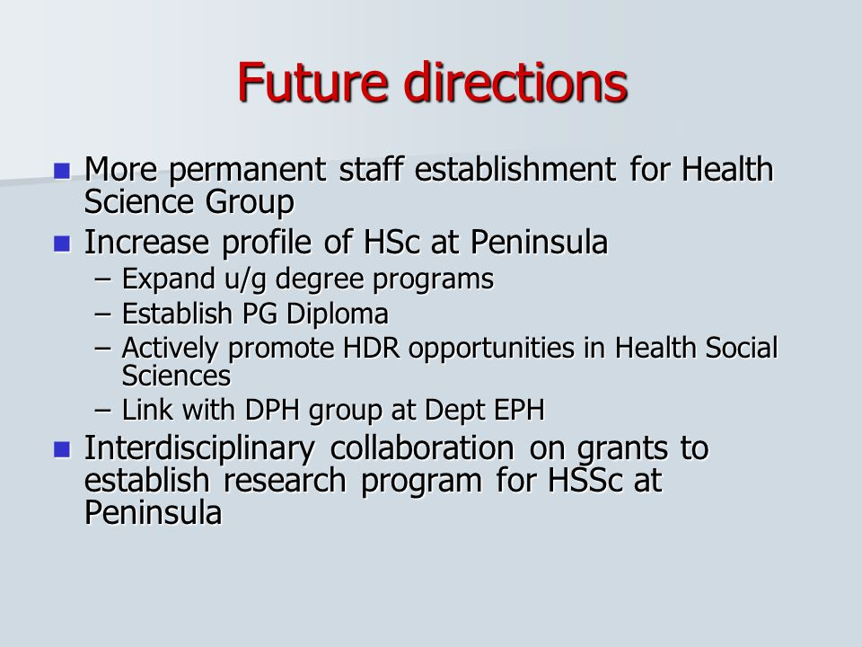 Future directions More permanent staff establishment for Health Science Group More permanent staff establishment for Health Science Group Increase pro