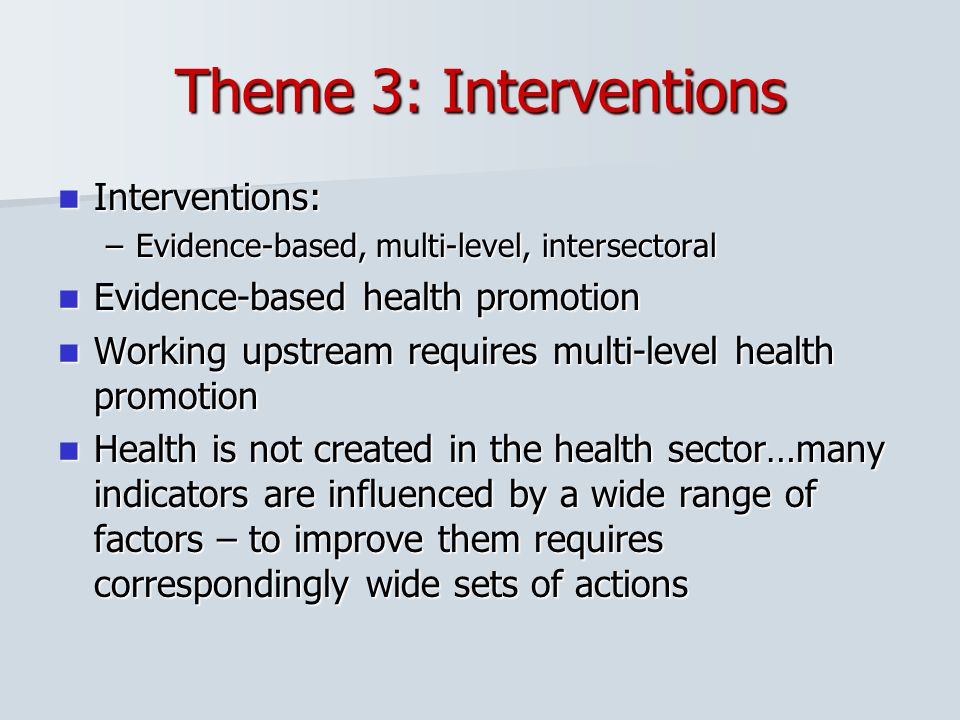 Theme 3: Interventions Interventions: Interventions: –Evidence-based, multi-level, intersectoral Evidence-based health promotion Evidence-based health