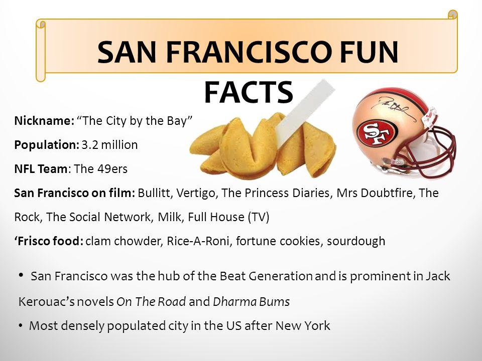 "SAN FRANCISCO FUN FACTS Nickname: ""The City by the Bay"" Population: 3.2 million NFL Team: The 49ers San Francisco on film: Bullitt, Vertigo, The Princ"