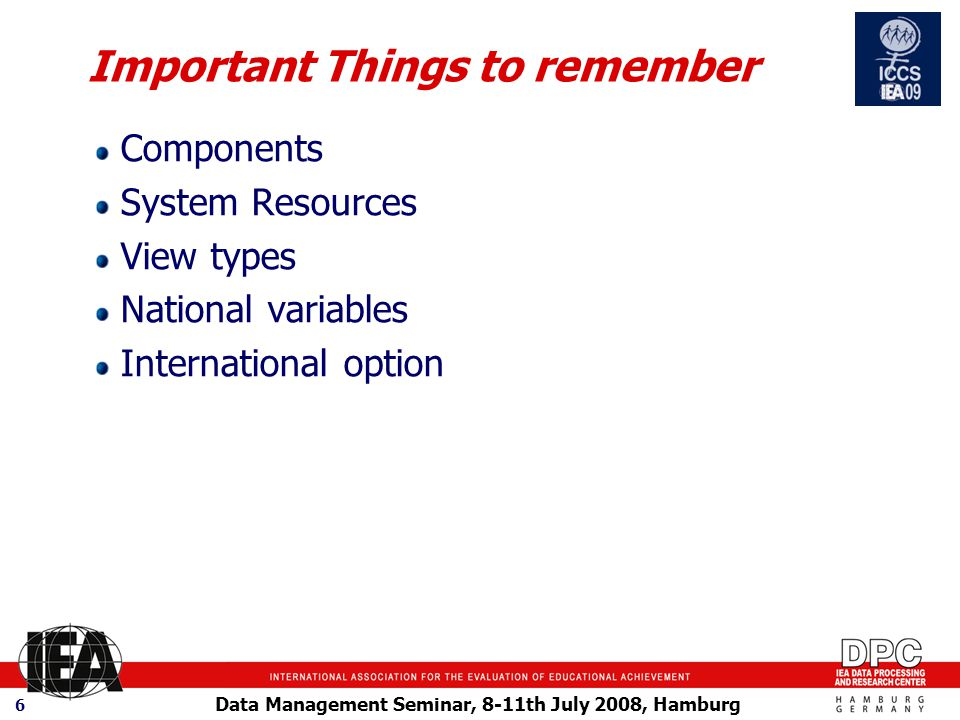 Data Management Seminar, 8-11th July 2008, Hamburg 6 Important Things to remember Components System Resources View types National variables International option