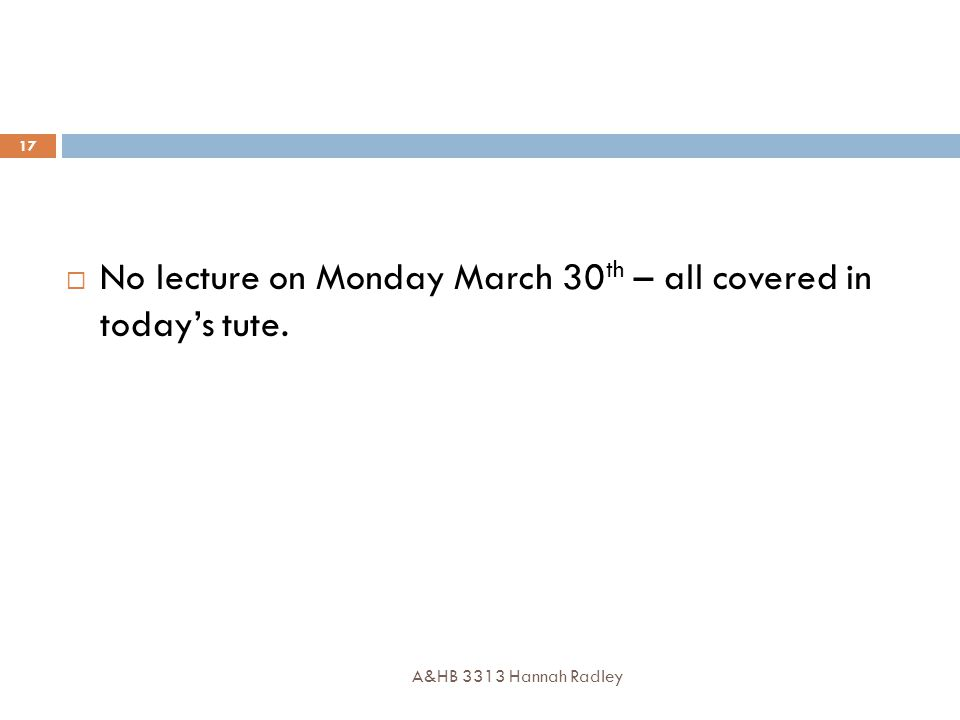 A&HB 3313 Hannah Radley 17  No lecture on Monday March 30 th – all covered in today's tute.