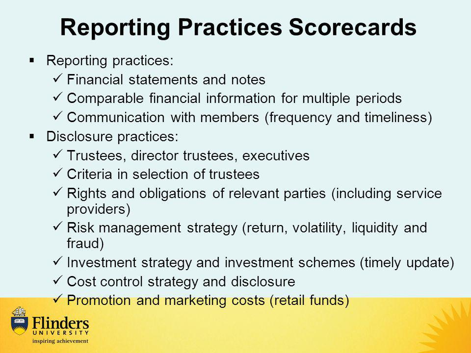 Reporting Practices Scorecards  Reporting practices: Financial statements and notes Comparable financial information for multiple periods Communication with members (frequency and timeliness)  Disclosure practices: Trustees, director trustees, executives Criteria in selection of trustees Rights and obligations of relevant parties (including service providers) Risk management strategy (return, volatility, liquidity and fraud) Investment strategy and investment schemes (timely update) Cost control strategy and disclosure Promotion and marketing costs (retail funds)