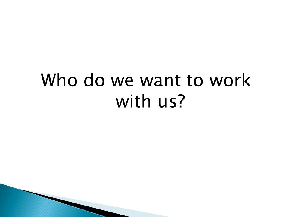 Who do we want to work with us?