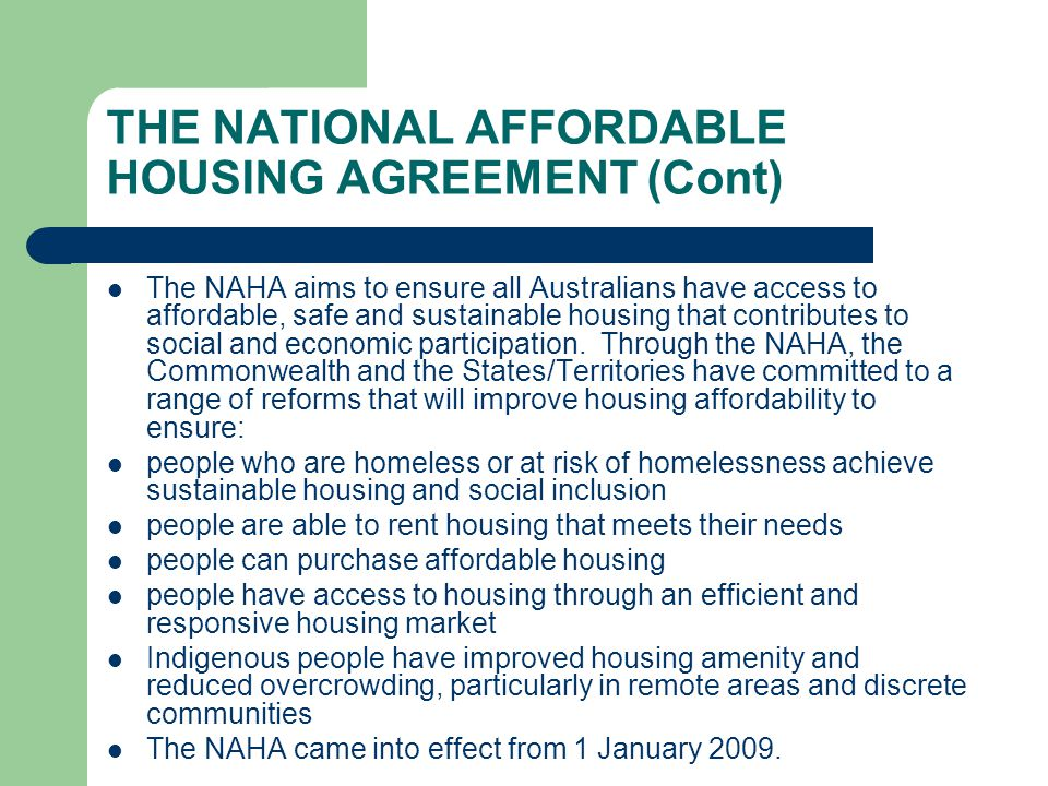 THE NATIONAL AFFORDABLE HOUSING AGREEMENT (Cont) The NAHA aims to ensure all Australians have access to affordable, safe and sustainable housing that contributes to social and economic participation.