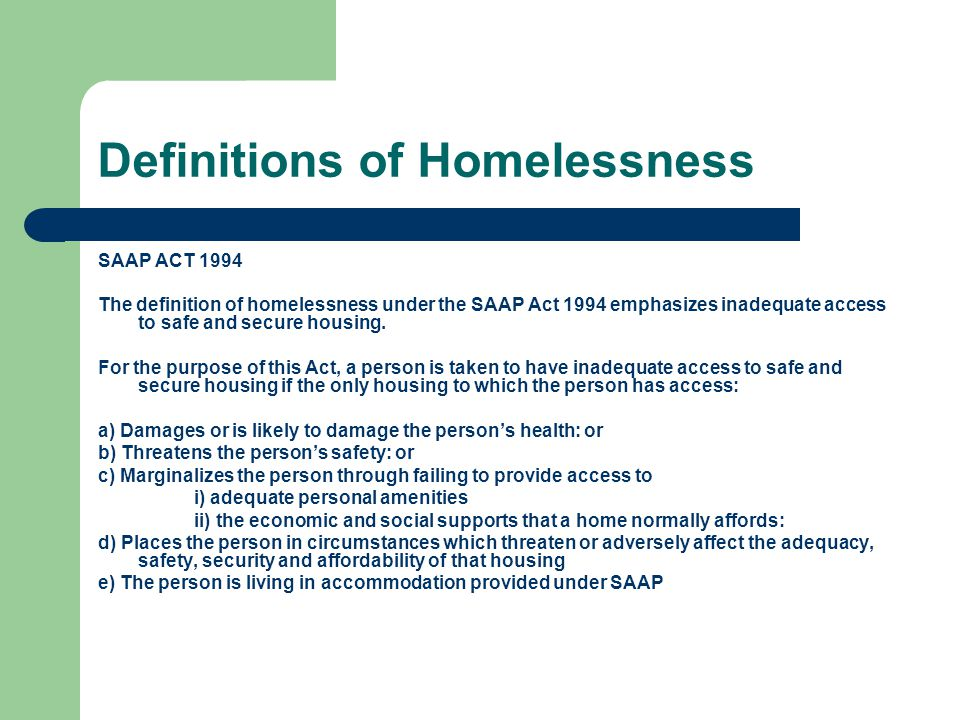 Definitions of Homelessness SAAP ACT 1994 The definition of homelessness under the SAAP Act 1994 emphasizes inadequate access to safe and secure housing.