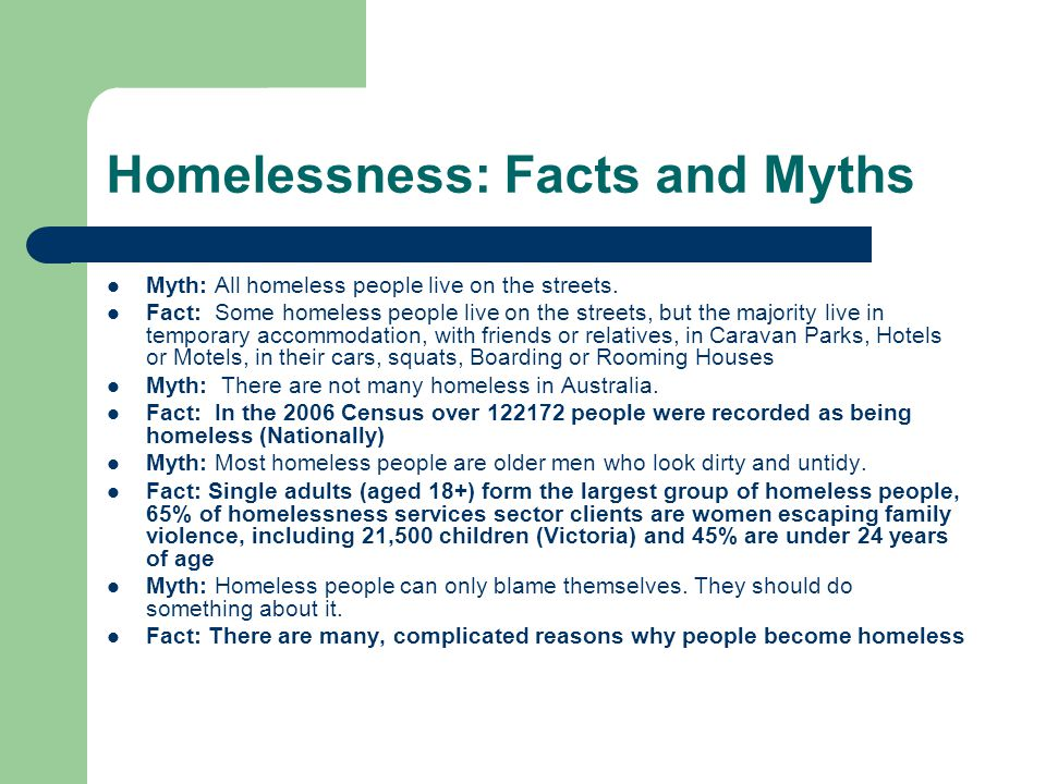 Homelessness: Facts and Myths Myth: All homeless people live on the streets.