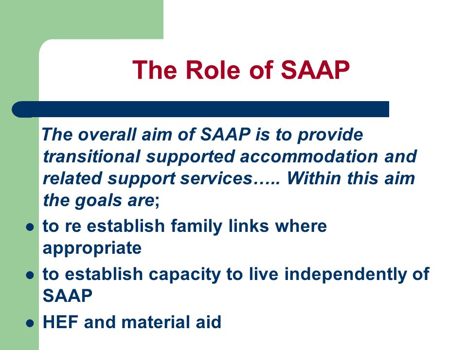 The Role of SAAP The overall aim of SAAP is to provide transitional supported accommodation and related support services…..