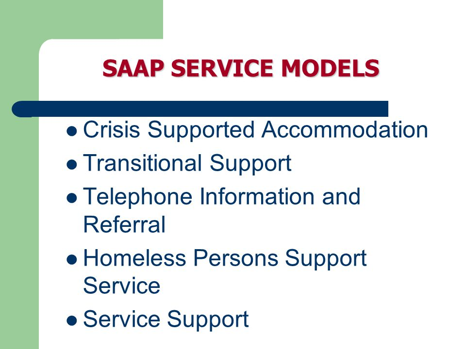 SAAP SERVICE MODELS Crisis Supported Accommodation Transitional Support Telephone Information and Referral Homeless Persons Support Service Service Support