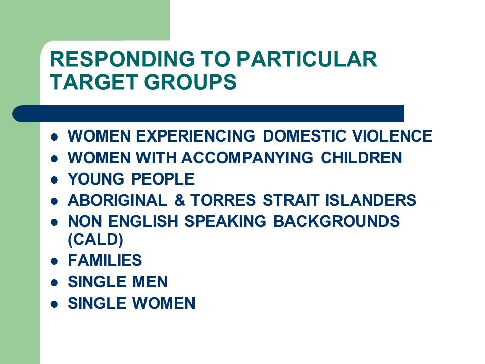 RESPONDING TO PARTICULAR TARGET GROUPS WOMEN EXPERIENCING DOMESTIC VIOLENCE WOMEN WITH ACCOMPANYING CHILDREN YOUNG PEOPLE ABORIGINAL & TORRES STRAIT ISLANDERS NON ENGLISH SPEAKING BACKGROUNDS (CALD) FAMILIES SINGLE MEN SINGLE WOMEN