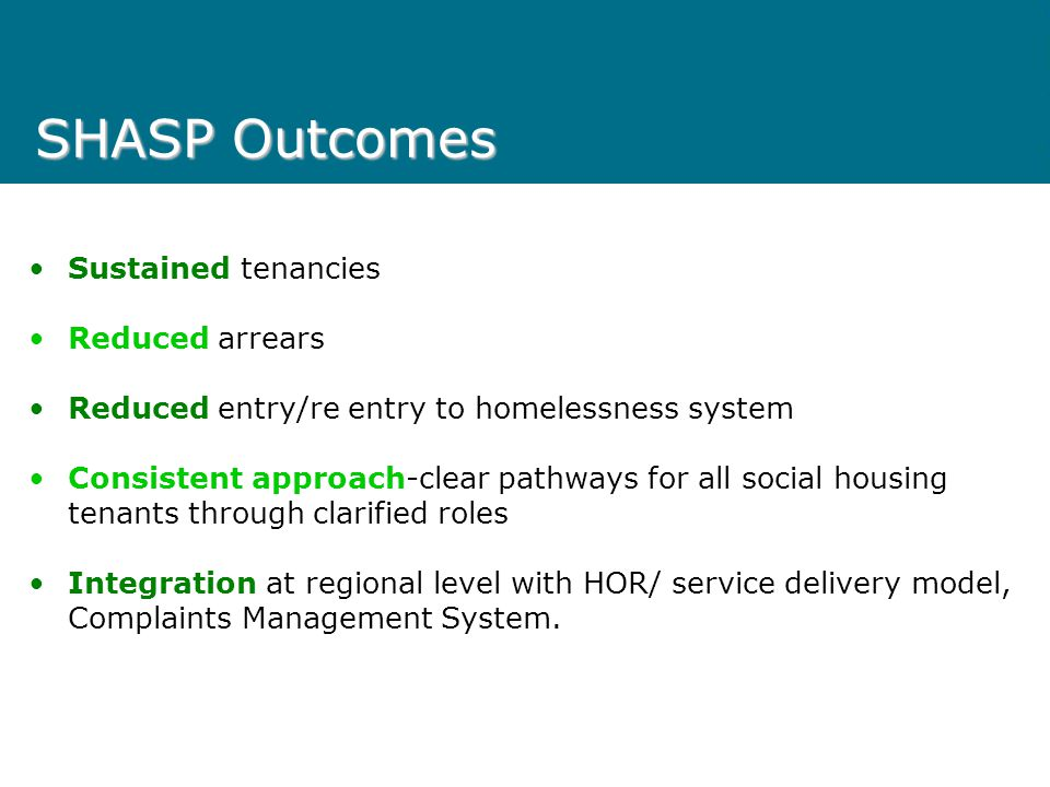 SHASP SHASP (Social Housing Advocacy & Support Program) focus is: Assistance with Early Housing Applications- Segment 3 waiting list and transfers Establishing Successful Tenancies - Up to six months tenancy support to new public housing tenants who are at high risk of tenancy failure Intervention for existing public housing tenancies at risk- 20hrs of tenancy support to stabilise tenancy Advocacy & Support- For social housing tenants and applicants at VCAT, in appeals, neighbourhood disputes, in linking to other services, in resolving complaints