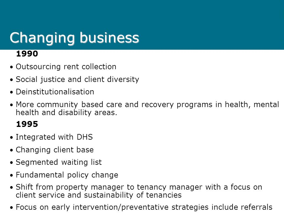 Changing business 1990 Outsourcing rent collection Social justice and client diversity Deinstitutionalisation More community based care and recovery programs in health, mental health and disability areas.