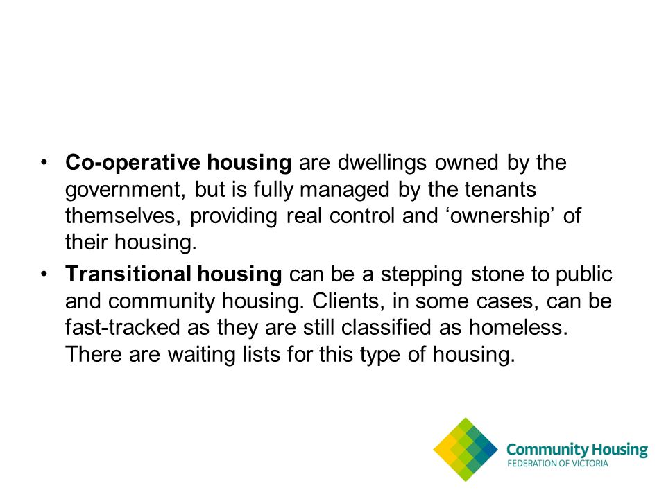 Co-operative housing are dwellings owned by the government, but is fully managed by the tenants themselves, providing real control and 'ownership' of their housing.