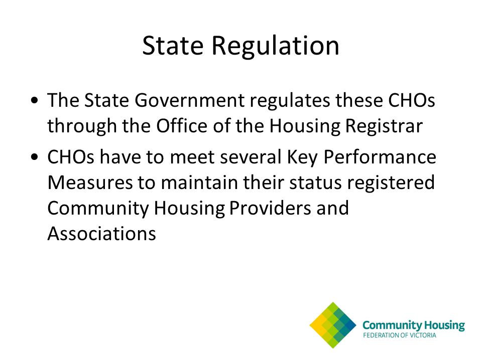 State Regulation The State Government regulates these CHOs through the Office of the Housing Registrar CHOs have to meet several Key Performance Measures to maintain their status registered Community Housing Providers and Associations